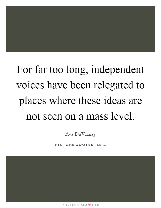For far too long, independent voices have been relegated to places where these ideas are not seen on a mass level Picture Quote #1