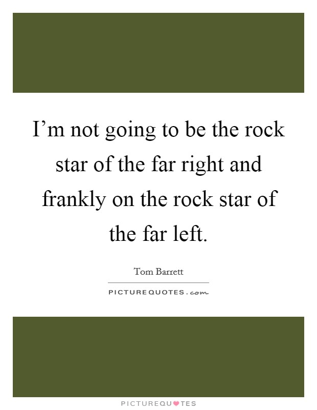 I'm not going to be the rock star of the far right and frankly on the rock star of the far left Picture Quote #1