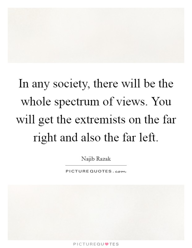 In any society, there will be the whole spectrum of views. You will get the extremists on the far right and also the far left Picture Quote #1