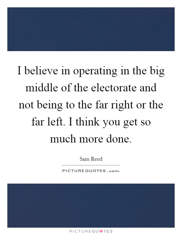 I believe in operating in the big middle of the electorate and not being to the far right or the far left. I think you get so much more done Picture Quote #1