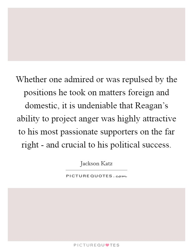 Whether one admired or was repulsed by the positions he took on matters foreign and domestic, it is undeniable that Reagan's ability to project anger was highly attractive to his most passionate supporters on the far right - and crucial to his political success Picture Quote #1