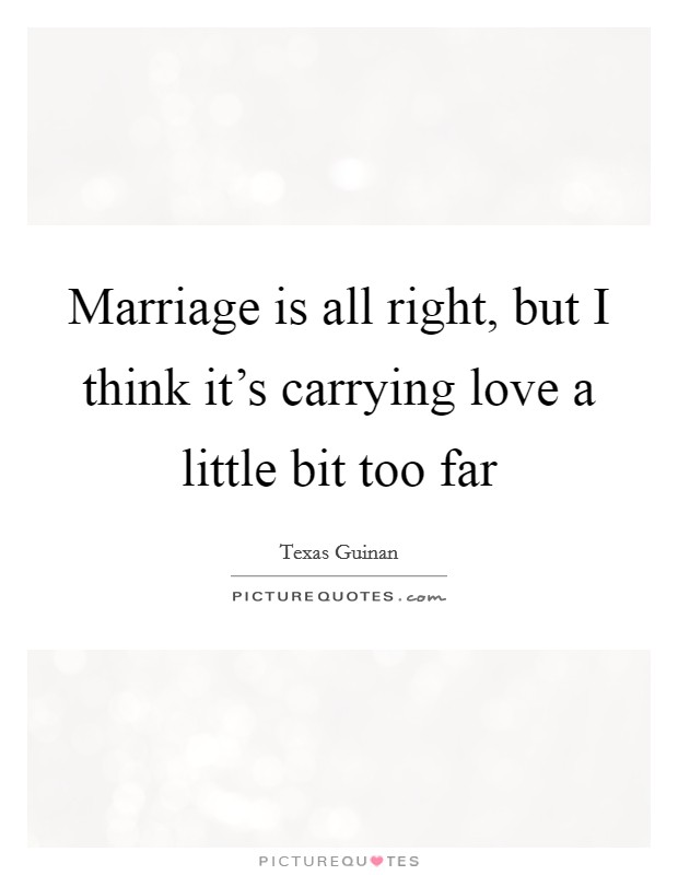 Marriage is all right, but I think it's carrying love a little bit too far Picture Quote #1