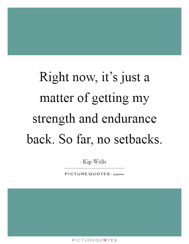Right now, it's just a matter of getting my strength and endurance back. So far, no setbacks Picture Quote #1