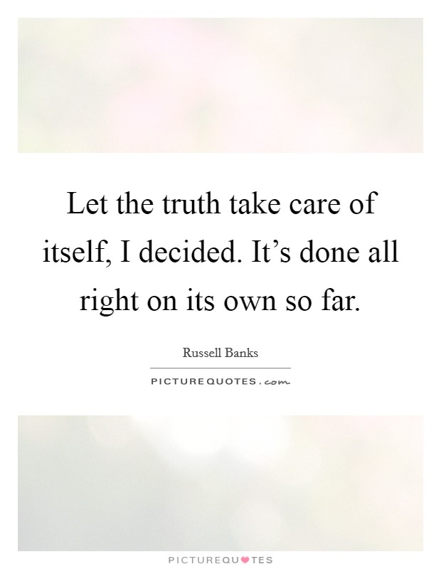 Let the truth take care of itself, I decided. It's done all right on its own so far Picture Quote #1