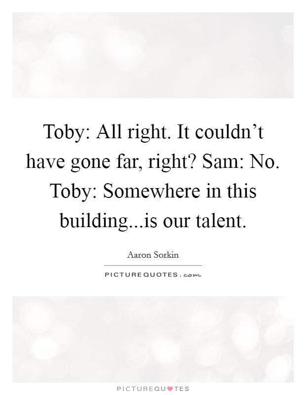 Toby: All right. It couldn't have gone far, right? Sam: No. Toby: Somewhere in this building...is our talent Picture Quote #1