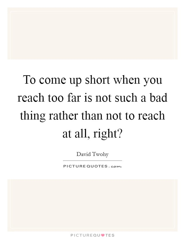 To come up short when you reach too far is not such a bad thing rather than not to reach at all, right? Picture Quote #1