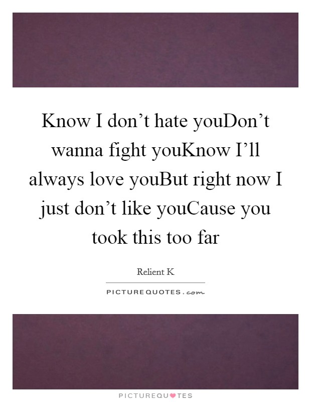Know I don't hate youDon't wanna fight youKnow I'll always love youBut right now I just don't like youCause you took this too far Picture Quote #1