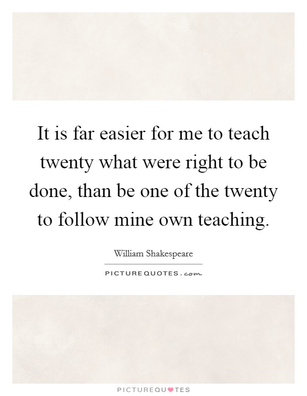 It is far easier for me to teach twenty what were right to be done, than be one of the twenty to follow mine own teaching Picture Quote #1