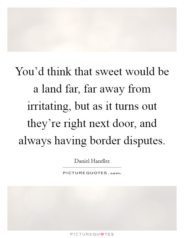 You'd think that sweet would be a land far, far away from irritating, but as it turns out they're right next door, and always having border disputes Picture Quote #1