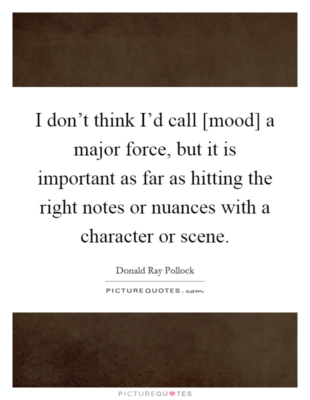 I don't think I'd call [mood] a major force, but it is important as far as hitting the right notes or nuances with a character or scene Picture Quote #1