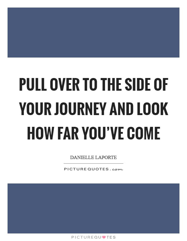 Pull over to the side of your journey and look how far you've come Picture Quote #1