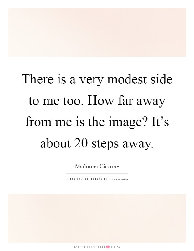 There is a very modest side to me too. How far away from me is the image? It's about 20 steps away Picture Quote #1
