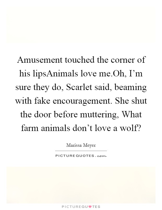 Amusement touched the corner of his lipsAnimals love me.Oh, I'm sure they do, Scarlet said, beaming with fake encouragement. She shut the door before muttering, What farm animals don't love a wolf? Picture Quote #1