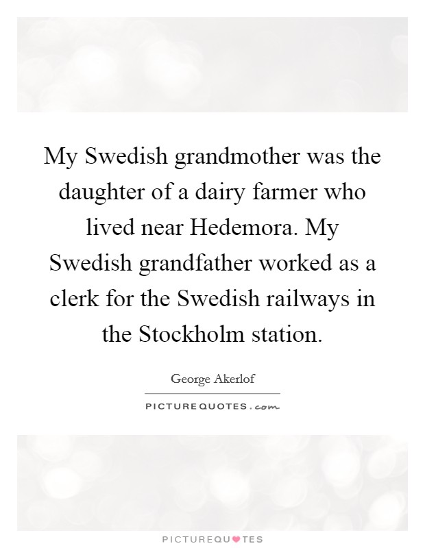 My Swedish grandmother was the daughter of a dairy farmer who lived near Hedemora. My Swedish grandfather worked as a clerk for the Swedish railways in the Stockholm station Picture Quote #1
