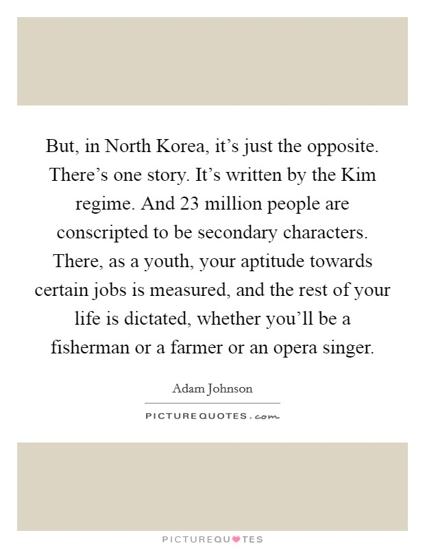 But, in North Korea, it's just the opposite. There's one story. It's written by the Kim regime. And 23 million people are conscripted to be secondary characters. There, as a youth, your aptitude towards certain jobs is measured, and the rest of your life is dictated, whether you'll be a fisherman or a farmer or an opera singer Picture Quote #1