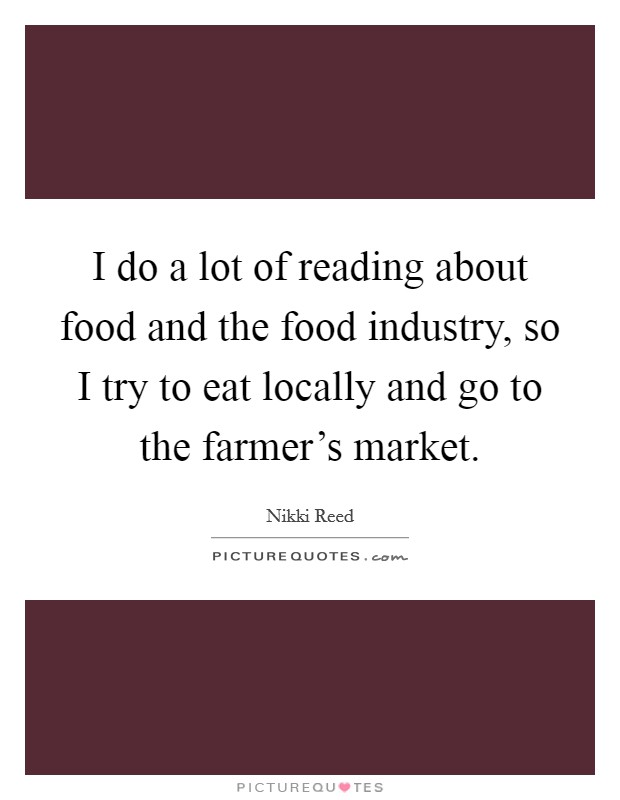 I do a lot of reading about food and the food industry, so I try to eat locally and go to the farmer's market Picture Quote #1