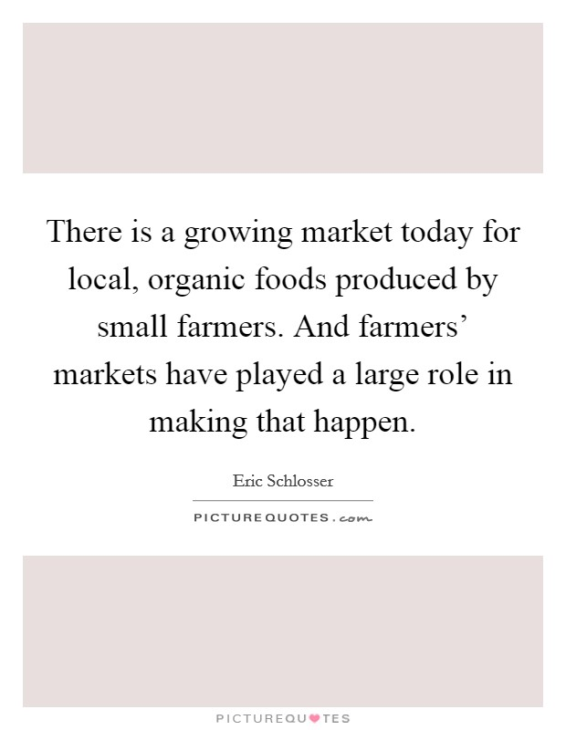 There is a growing market today for local, organic foods produced by small farmers. And farmers' markets have played a large role in making that happen Picture Quote #1