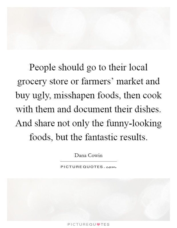 People should go to their local grocery store or farmers' market and buy ugly, misshapen foods, then cook with them and document their dishes. And share not only the funny-looking foods, but the fantastic results Picture Quote #1