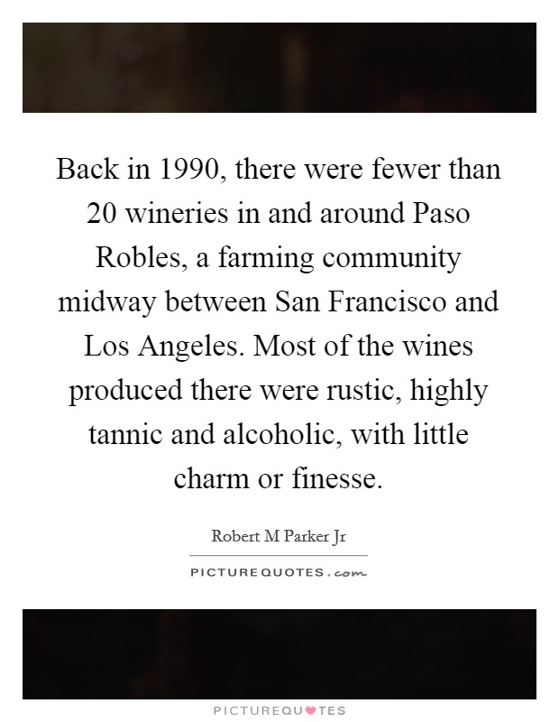 Back in 1990, there were fewer than 20 wineries in and around Paso Robles, a farming community midway between San Francisco and Los Angeles. Most of the wines produced there were rustic, highly tannic and alcoholic, with little charm or finesse Picture Quote #1