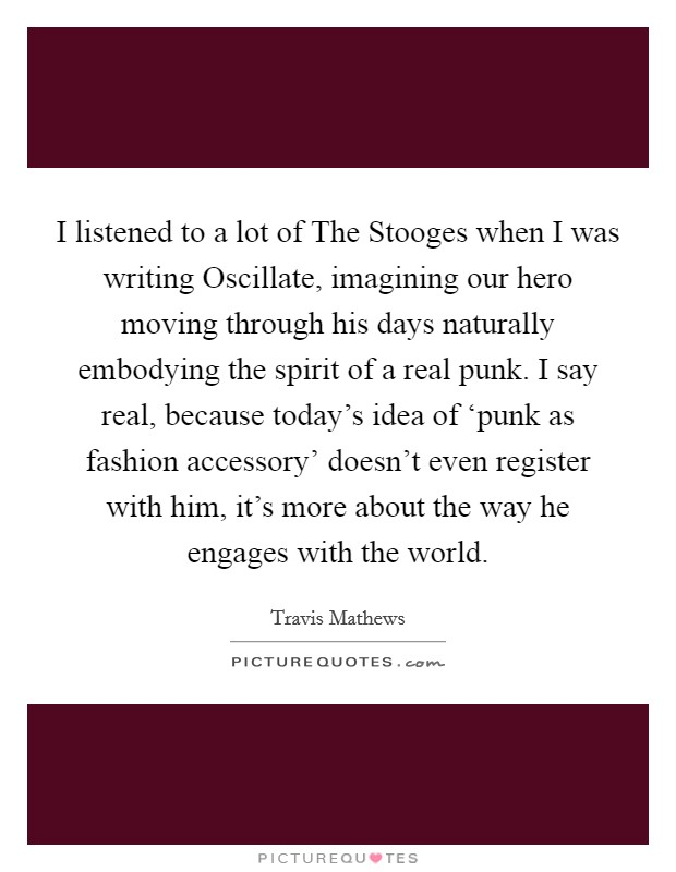 I listened to a lot of The Stooges when I was writing Oscillate, imagining our hero moving through his days naturally embodying the spirit of a real punk. I say real, because today's idea of 'punk as fashion accessory' doesn't even register with him, it's more about the way he engages with the world Picture Quote #1