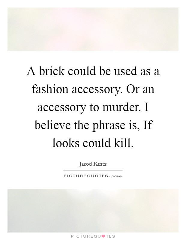 A brick could be used as a fashion accessory. Or an accessory to murder. I believe the phrase is, If looks could kill Picture Quote #1