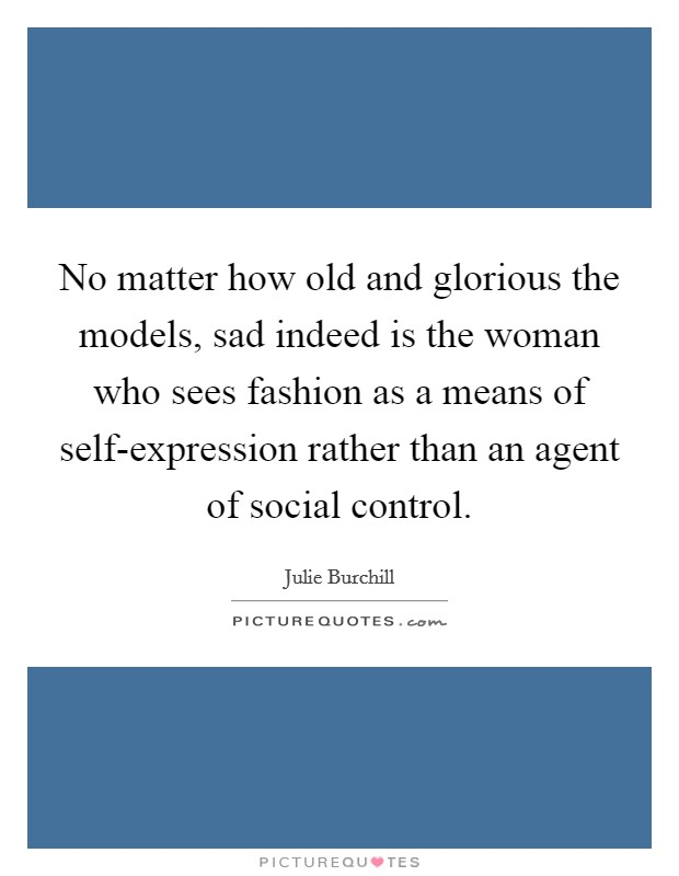 No matter how old and glorious the models, sad indeed is the woman who sees fashion as a means of self-expression rather than an agent of social control Picture Quote #1
