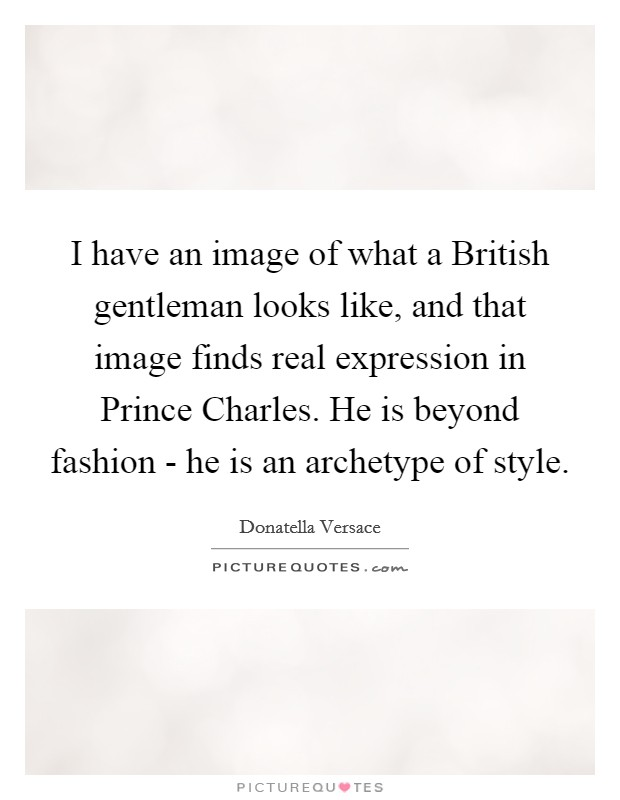 I have an image of what a British gentleman looks like, and that image finds real expression in Prince Charles. He is beyond fashion - he is an archetype of style Picture Quote #1