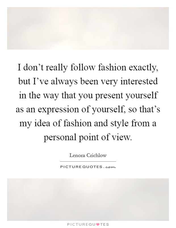I don't really follow fashion exactly, but I've always been very interested in the way that you present yourself as an expression of yourself, so that's my idea of fashion and style from a personal point of view Picture Quote #1