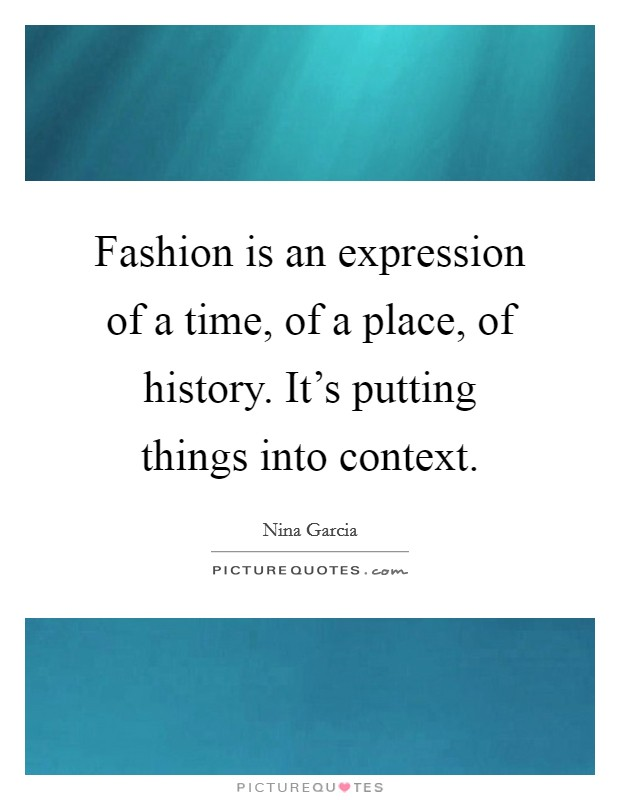 Fashion is an expression of a time, of a place, of history. It's putting things into context Picture Quote #1