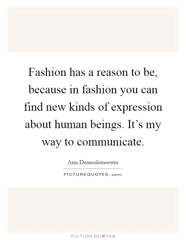 Fashion has a reason to be, because in fashion you can find new kinds of expression about human beings. It's my way to communicate. Picture Quote #1