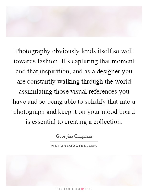 Photography obviously lends itself so well towards fashion. It's capturing that moment and that inspiration, and as a designer you are constantly walking through the world assimilating those visual references you have and so being able to solidify that into a photograph and keep it on your mood board is essential to creating a collection Picture Quote #1