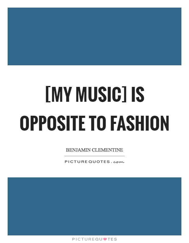 [My music] is opposite to fashion Picture Quote #1