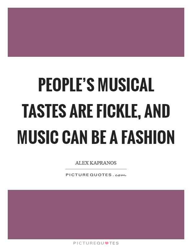 People's musical tastes are fickle, and music can be a fashion Picture Quote #1