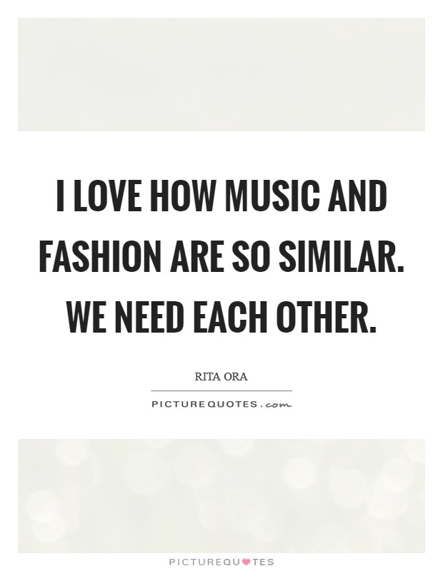 Quotes We Love Each Other: I Love How Music And Fashion Are So Similar. We Need Each