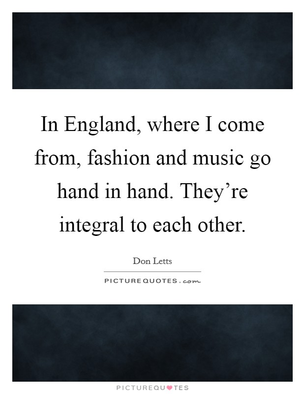 In England, where I come from, fashion and music go hand in hand. They're integral to each other Picture Quote #1