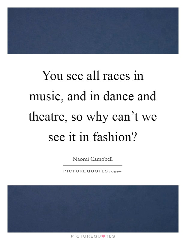 You see all races in music, and in dance and theatre, so why can't we see it in fashion? Picture Quote #1