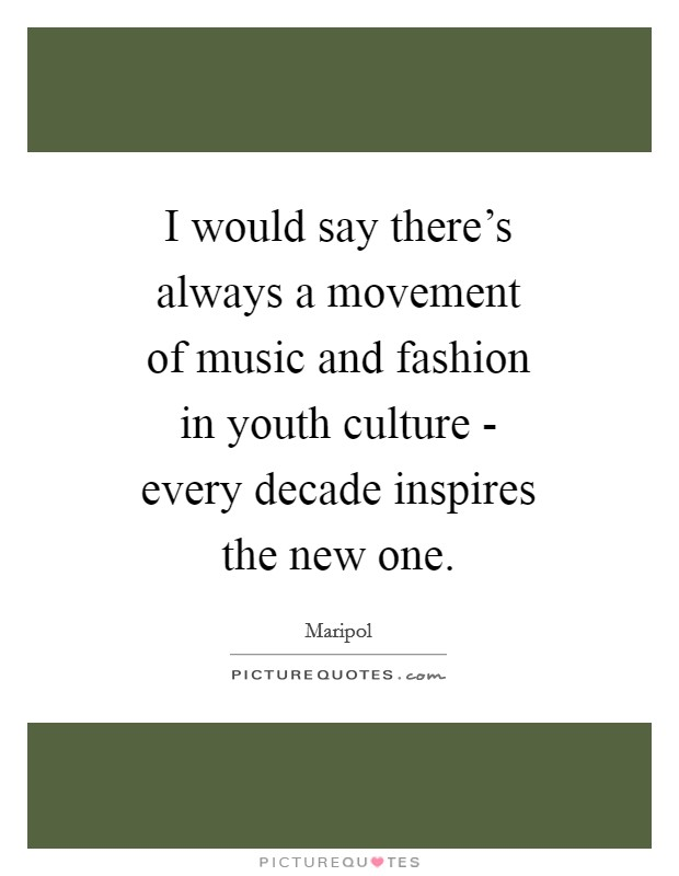 I would say there's always a movement of music and fashion in youth culture - every decade inspires the new one Picture Quote #1