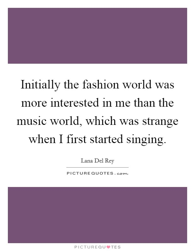 Initially the fashion world was more interested in me than the music world, which was strange when I first started singing Picture Quote #1