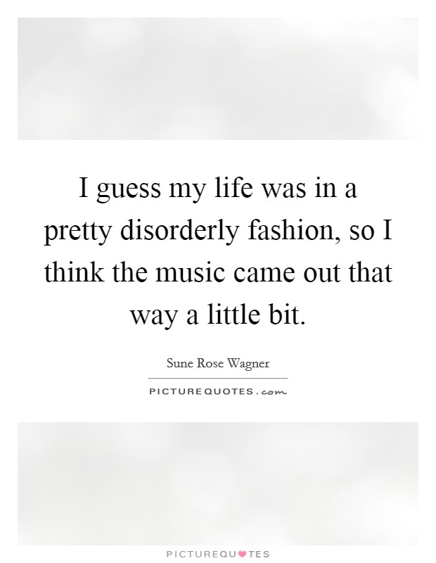 I guess my life was in a pretty disorderly fashion, so I think the music came out that way a little bit Picture Quote #1