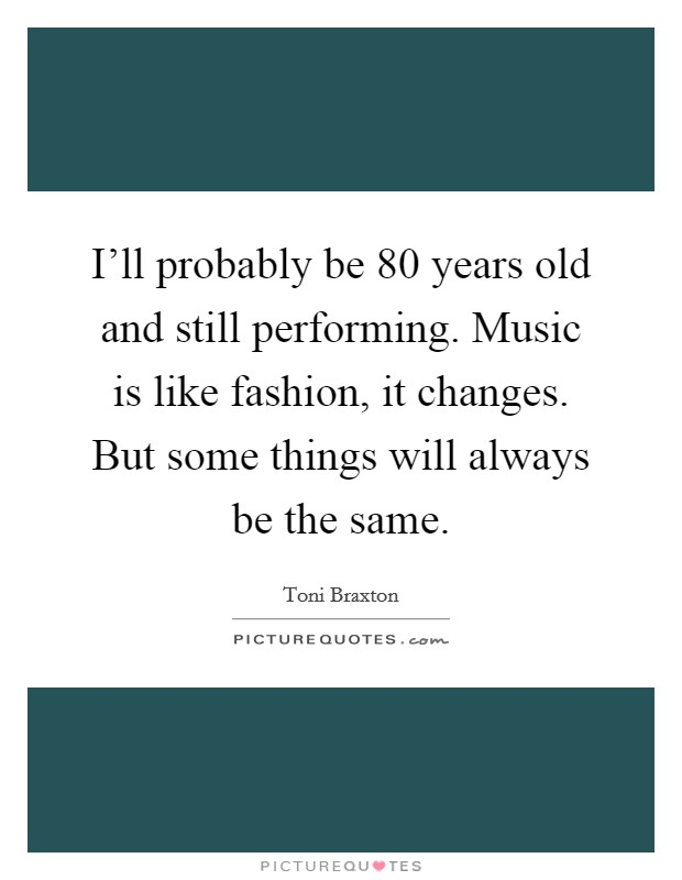 I'll probably be 80 years old and still performing. Music is like fashion, it changes. But some things will always be the same Picture Quote #1