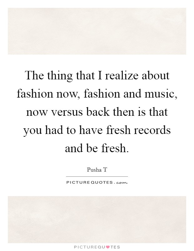 The thing that I realize about fashion now, fashion and music, now versus back then is that you had to have fresh records and be fresh Picture Quote #1