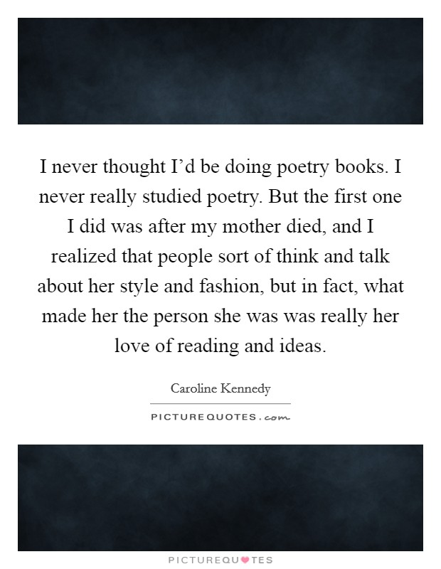 I never thought I'd be doing poetry books. I never really studied poetry. But the first one I did was after my mother died, and I realized that people sort of think and talk about her style and fashion, but in fact, what made her the person she was was really her love of reading and ideas Picture Quote #1