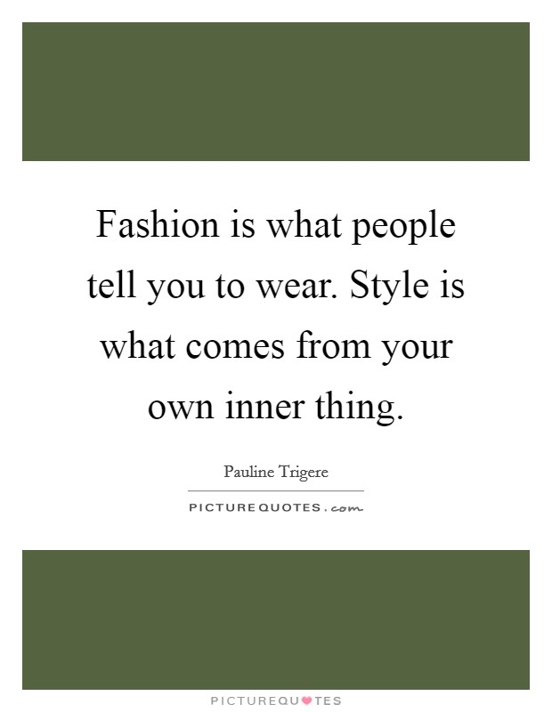 Fashion Is What People Tell You To Wear Style Is What Comes Picture Quotes