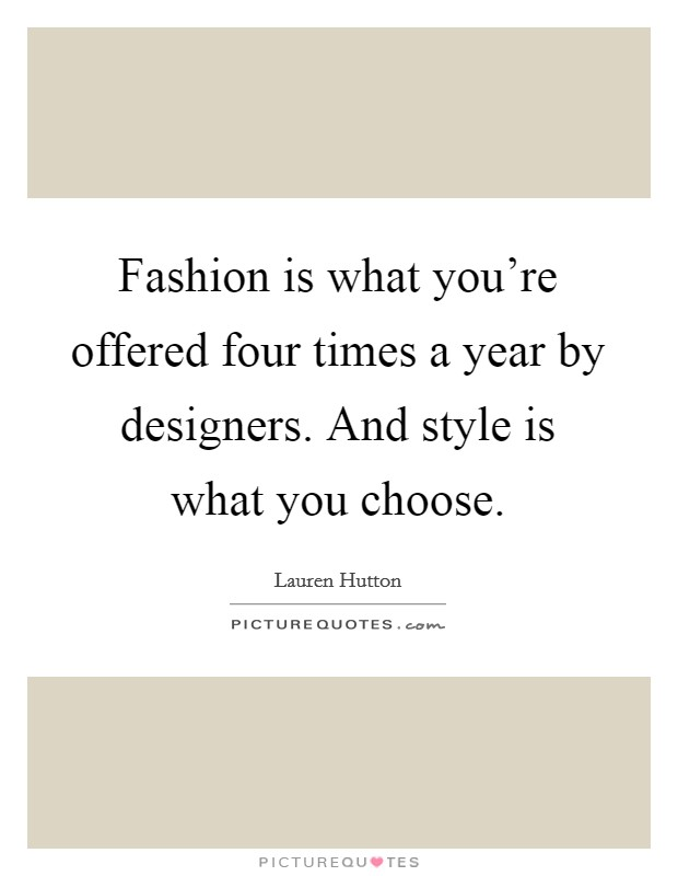 Fashion is what you're offered four times a year by designers. And style is what you choose. Picture Quote #1
