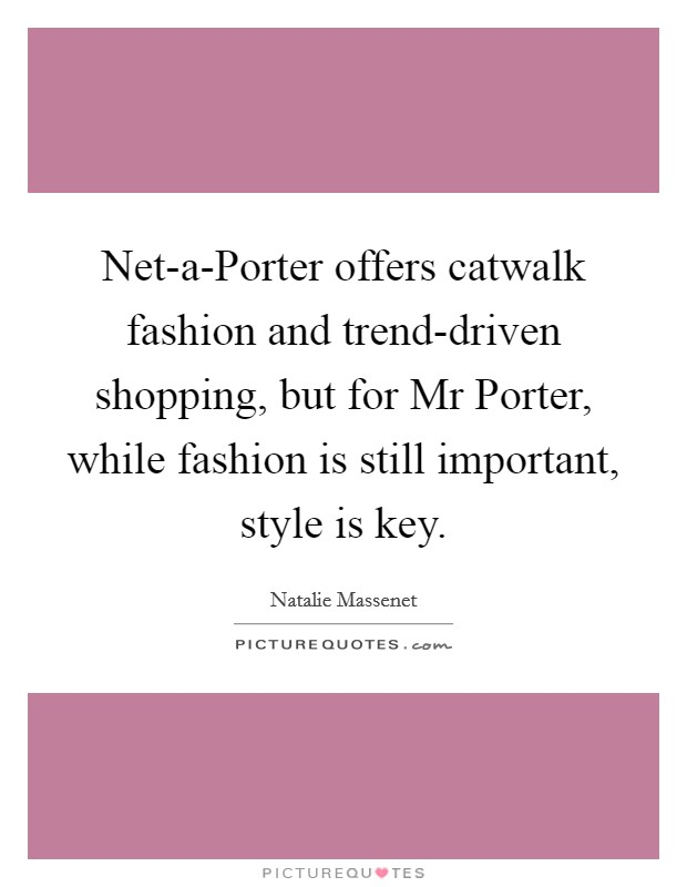 Net-a-Porter offers catwalk fashion and trend-driven shopping, but for Mr Porter, while fashion is still important, style is key Picture Quote #1