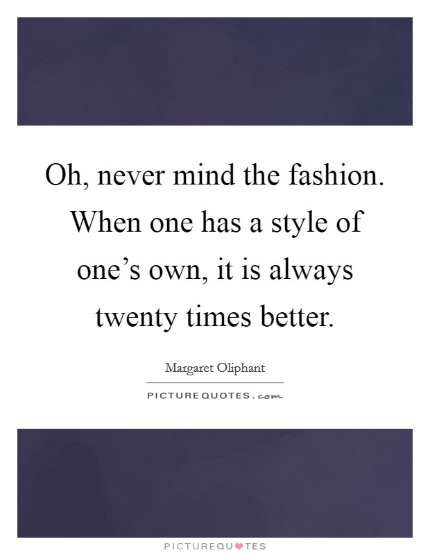 Oh Never Mind The Fashion When One Has A Style Of One 39 S Own Picture Quotes