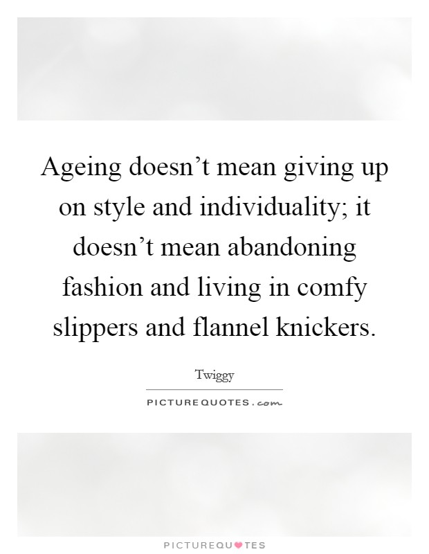 Ageing doesn't mean giving up on style and individuality; it doesn't mean abandoning fashion and living in comfy slippers and flannel knickers Picture Quote #1