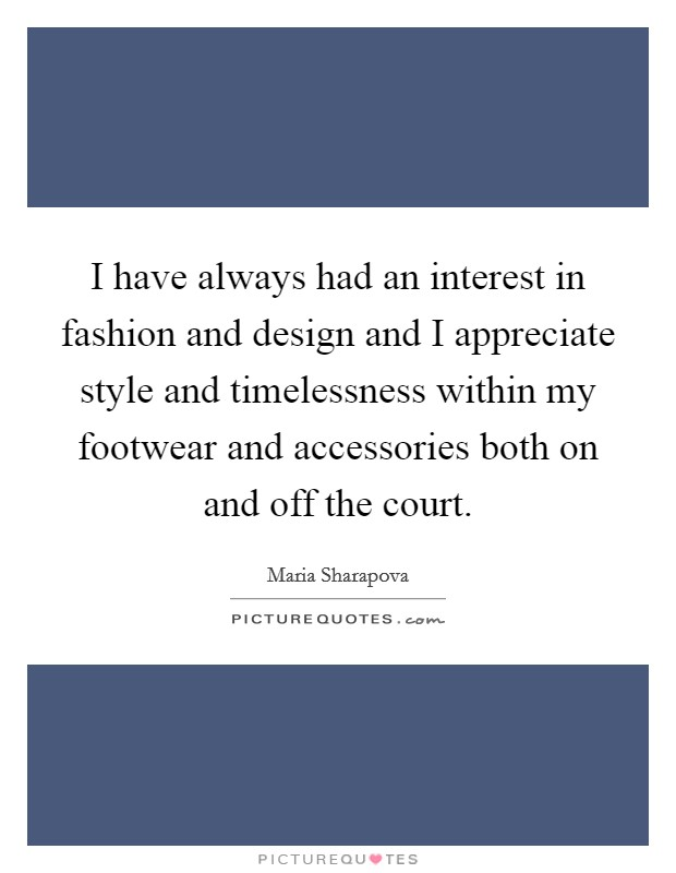 I have always had an interest in fashion and design and I appreciate style and timelessness within my footwear and accessories both on and off the court. Picture Quote #1