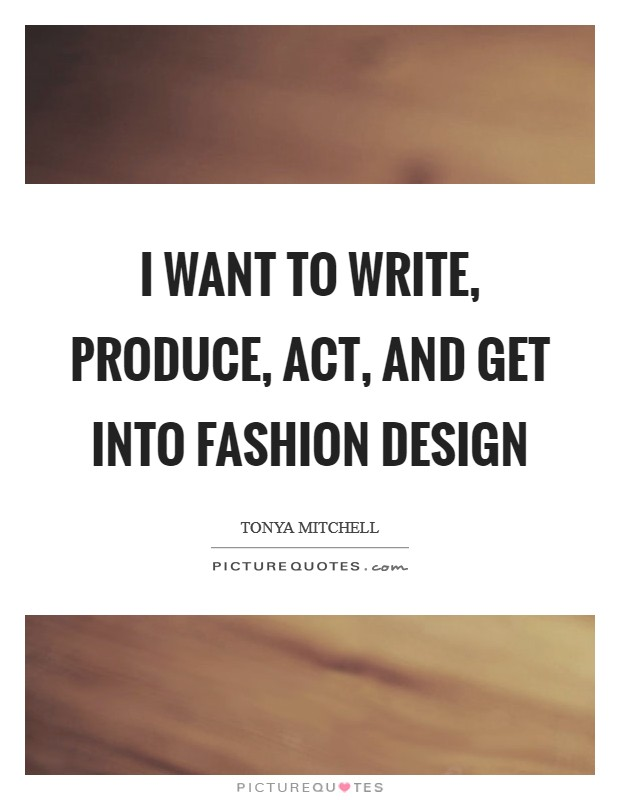 I want to write, produce, act, and get into fashion design Picture Quote #1