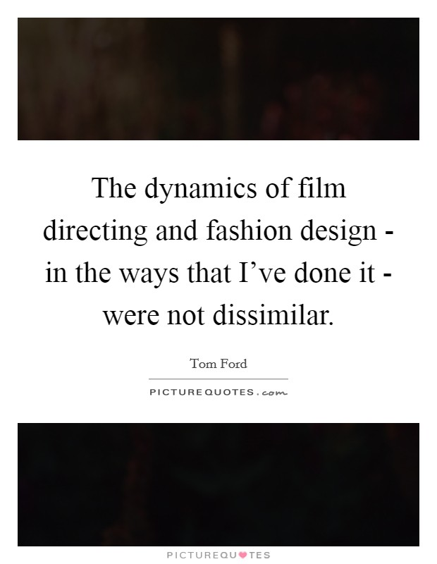 The dynamics of film directing and fashion design - in the ways that I've done it - were not dissimilar. Picture Quote #1